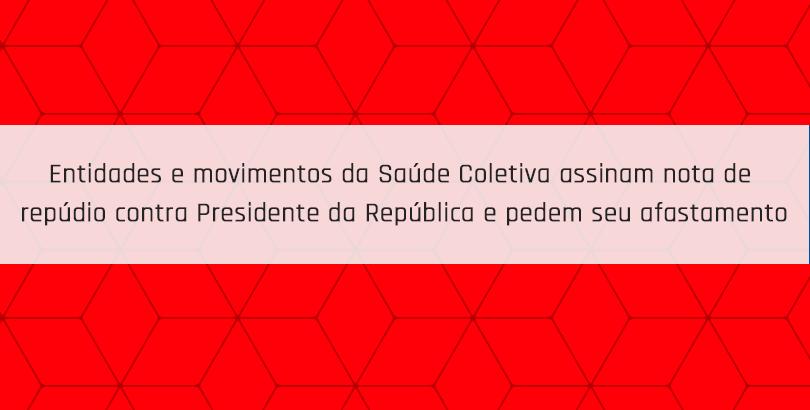 Entidades e movimentos da Saúde Coletiva assinam nota de repúdio contra Presidente da República e Pedem seu afastamento